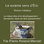 Le sixième sens d'Éric : Roman initiatique   Pierre Roland Mercier