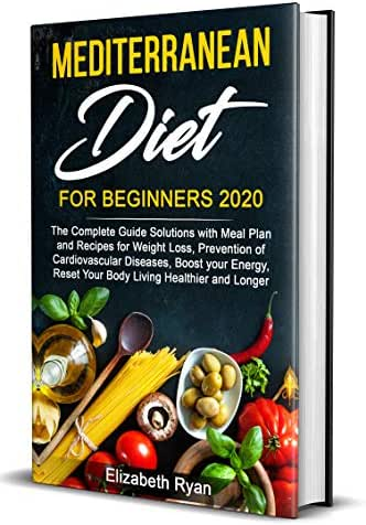 Mediterranean Diet for Beginners 2020: The Complete Guide Solutions with Meal Plan and Recipes for Weight Loss, Prevention of Cardiovascular Diseases, Boost your Energy, Reset Your Body