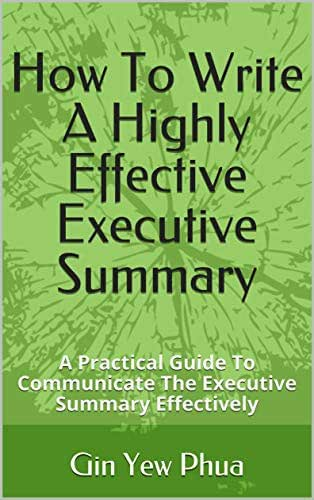 How To Write A Highly Effective Executive Summary: A Practical Guide To Communicate The Executive Summary Effectively (Writing Book 3)
