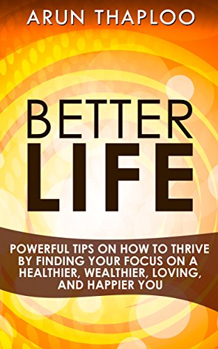 Better Life: Powerful Tips on How to Thrive by Finding Your Focus on a Healthier, Wealthier, Loving, and Happier You (English Edition)