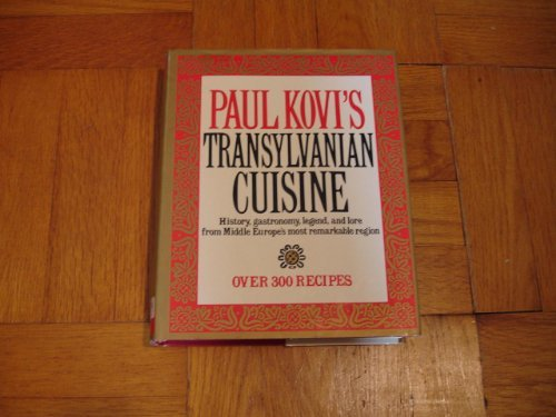 Paul Kovi's Transylvanian Cuisine: History, Gastronomy, Legend, and Lore from Middle Europe's Most Remarkable Region, over 300 Recipes by Paul Kovi