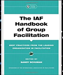 The IAF Handbook of Group Facilitation: Best Practices from the Leading Organization in Facilitation: Methods, Competencies, Issues, Foundations, and Resources (Jossey-Bass Business & Management)