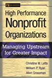 High Performance Nonprofit Organizations: Managing Upstream for Greater Impact (Wiley Nonprofit Law, Finance and Management Series), Christine W. Letts, William P. Ryan, Allen Grossman, 0471174572