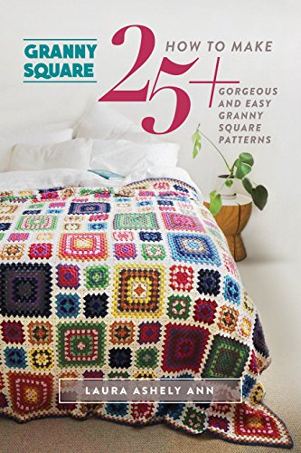 GRANNY SQUARE :How To Make 25 Gorgeous And Easy Granny Square PatternsOne Day Crochet Projects For BeginnersNEW AND UPDATED EDITION 2016