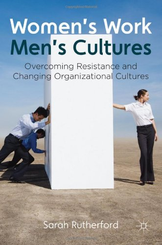 Women's Work, Men's Cultures: Overcoming Resistance and Changing Organizational Cultures by Sarah Rutherford, Palgrave Macmillan