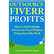 Outsource Fiverr Profits: How to Sell Profitable Services on Fiverr Without Doing Any of the Work