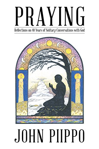 Praying: Reflections on 40 Years of Solitary Conversations with God by [Piippo, John]