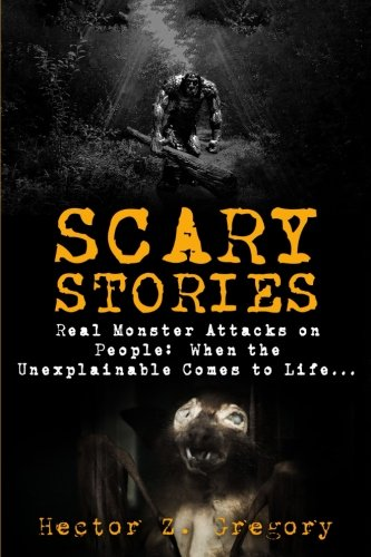 Scary Stories: Real Monster Attacks on People: When the Unexplainable Comes to Life... (Scary Campfire Stories Book) (Volume 1) (Real Life Scary Halloween Stories)