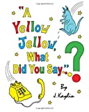 A Yellow Jellow, What Did You Say?, J Kaylin, 097995584X