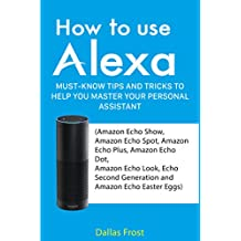 How to Use Alexa: Must-Know Tips and Tricks to Help You Master Your Personal Assistant (Amazon Echo Show, Amazon Echo Spot, Amazon Echo Plus, Amazon Echo Dot, Echo Look and Echo Second Generation)