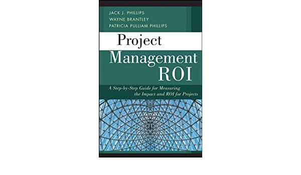 Project Management ROI: A Step-by-Step Guide for Measuring the Impact and ROI for Projects: Amazon.es: Wayne Brantley, Jack J. Phillips, Patricia Pulliam ...