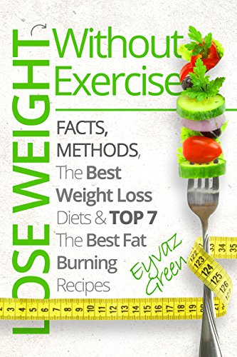 Lose Weight Without Exercise: Facts, Methods, The Best Weight Loss Diets and Top 7 The Best Fat Burning Recipes