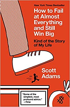 How to Fail at Almost Everything and Still Win Big: Kind of the Story of My Life Written By Scott Adams