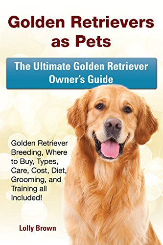Pets Retrievers Golden (Golden Retrievers as Pets: Golden Retriever Breeding, Where to Buy, Types, Care, Cost, Diet, Grooming, and Training all Included! The Ultimate Golden Retriever Owner's Guide)