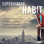 Superhuman by Habit: A Guide to Becoming the Best Possible Version of Yourself, One Tiny Habit at a Time | Tynan