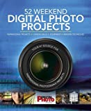 52 Weekend Digital Photo Projects: Inspirational Projects*Camera Skills*Equipment*Imaging Techniques