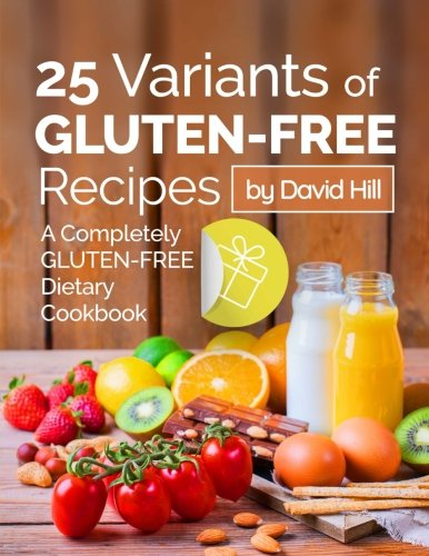 25 variants of gluten-free recipes. A completely gluten-free dietary cookbook. by David Hill
