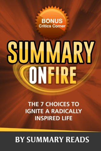 Summary On Fire: The 7 Choices to Ignite a Radically Inspired Life | Review & Key Points with BONUS Critics Corner