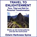 Travel to Enlightenment: Peru, Tibet and Bali for Personal Transformation Audiobook by Edwin Harkness Spina Narrated by Edwin Harkness Spina