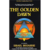 The Golden Dawn: The Original Account of the Teachings, Rites & Ceremonies of the Hermetic Order: An Account of the Teachings, Rites and Ceremonies of ... Dawn (Llewellyn's Golden Dawn Series)