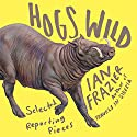 Hogs Wild: Selected Reporting Pieces Audiobook by Ian Frazier Narrated by Ian Frazier