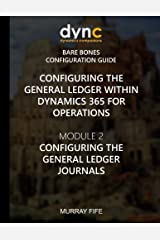 Configuring the General Ledger within Dynamics 365 for Operations: Module 2: Configuring the General Ledger Journals (Dynamics 365 for Operations Bare Bones Configuration Guides) (Volume 3) Paperback