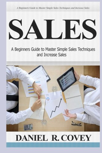 Sales: A Beginners Guide to Master Simple Sales Techniques and Increase Sales (sales, best tips, sales tools, sales strategy, close the deal, business development, influence people, cold calling) Best Sellers Sale
