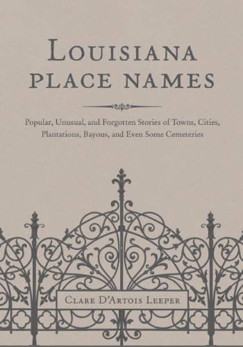 Louisiana Place Names: Popular, Unusual, and Forgotten Stories of Towns, Cities, Plantations, Bayous, and Even Some Ceme