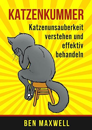 Katzenkummer - Katzenunsauberkeit verstehen und effektiv behandeln (Der Katzenratgeber, Verhaltensprobleme Katze Kater, Harnmarkieren, Kratzmarkieren, ... Katzen unsauberkeit) (German Edition)
