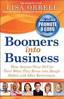 Boomers into Business: How Anyone Over 50 Can Turn What They Know Into Dough Before and After Retirement by [Orrell, Lisa]