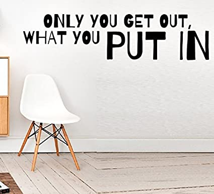 you only get out what you put in