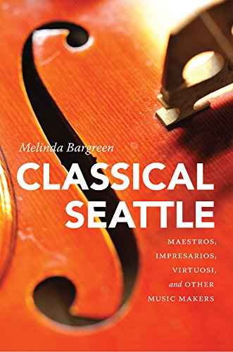 Classical Seattle: Maestros, Impresarios, Virtuosi, And Other Music Makers (McLellan Endowed Series)