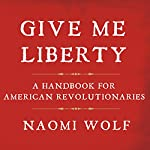 Give Me Liberty: A Handbook for American Revolutionaries | Naomi Wolf