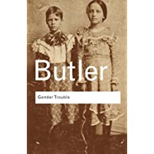 Gender Trouble: Feminism and the Subversion of Identity (Routledge Classics) (Volume 36)