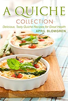 A Quiche Collection: Delicious, Tasty Quiche Recipes for Great Health by [Blomgren, April]
