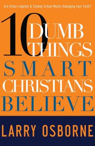 Ten Dumb Things Smart Christians Believe: Are Urban Legends & Sunday School Myths Ruining Your Faith?