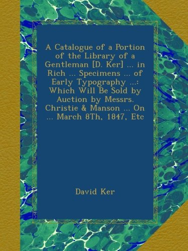 A Catalogue of a Portion of the Library of a Gentleman [D. Ker] ... in Rich ... Specimens ... of Early Typography ...: Which Will Be Sold by Auction ... & Manson ... On ... March 8Th, 1847, Etc ebook