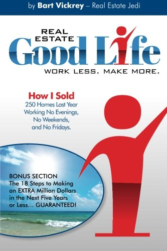Real Estate Good Life: How I Sold 250 Homes Last Year, Working No Evenings, No Weekends, and No Fridays