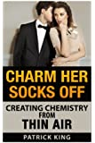 Charm Her Socks Off: Creating Chemistry from Thin Air (Dating Advice for Men on