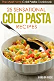 25 Sensational Cold Pasta Recipes: The Must Have Cold Pasta Cookbook