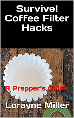 Survive! Coffee Filter Hacks: A Prepper's Guide by [Miller, Lorayne]