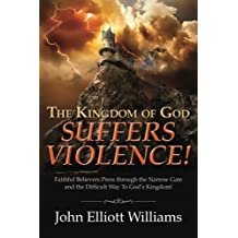 The Kingdom of God Suffers Violence!: Faithful Believers Press through the Narrow Gate and the Difficult Way To God's Kingdom!