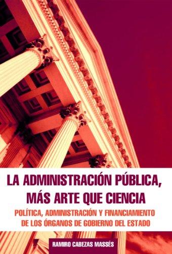 LA ADMINISTRACION PUBLICA MAS ARTE QUE CIENCIA: Política, Administración y Financiamiento de los Órganos de Gobierno del Estado (Spanish Edition)