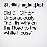 Did Bill Clinton Unconsciously Trip His Wife on the Road to the White House? | Kathleen Parker