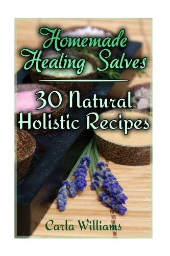 Homemade Healing Salves: 30 Natural Holistic Recipes: (Homemade Recipes, Homemade Remedies) (Naturopathy) pdf epub
