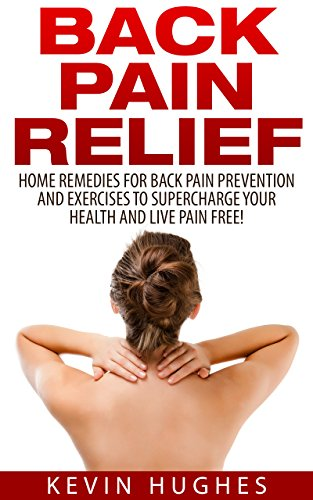 Back Pain Relief: Home Remedies For Back Pain Prevention And Exercises To Supercharge Your Health And Live Pain Free! by [Hughes, Kevin]