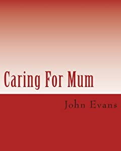 Caring For Mum: A Short Guide to The Challenges of Caring for an Elderly Parent