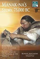 Manak-na's Story: 75,000 BC: Book Two of Winds of Change, a Prehistoric Fiction Series on the Peopling of the Americas