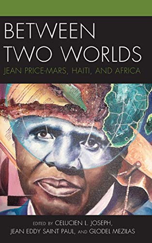 Between Two Worlds: Jean Price-Mars, Haiti, and Africa (Black Diasporic Worlds: Origins and Evolutions from New World Sl