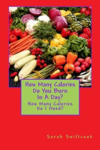 How Many Calories Do You Burn In A Day?: How Many Calories Do I Need? (How Many Calories Do)